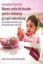 Marea carte de bucate pentru bebelusi si copii mancaciosi. 200 de retete sanatoase si usor de preparat pentru copilul tau